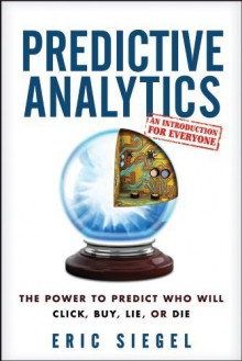 Predictive Analytics: the Power to Predict Who Will Click, Buy, Lie, or Die by Siegel, Eric (2013) Hardcover - Eric Siegel