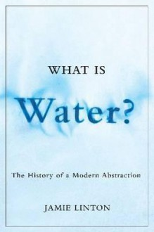 What Is Water?: The History Of A Modern Abstraction (Nature/History/Society) - Jamie Linton