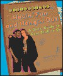 Hangin' Out and Havin' Fun: A Girl's Guide to Cool Stuff to Do - Kristin Ward