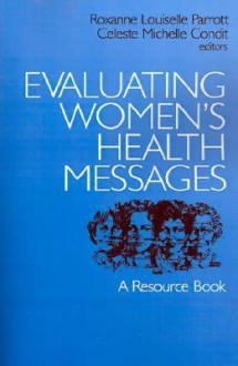 Evaluating Women's Health Messages: A Resource Book - Roxanne Louiselle Parrott, Celeste Michelle Condit
