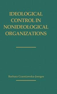 Ideological Control in Nonideological Organizations. - Barbara Czarniawska