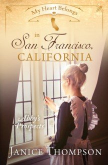 My Heart Belongs in San Francisco, California: Abby's Prospects - Janice Thompson