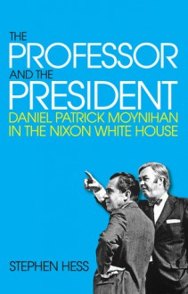 The Professor and the President: Daniel Patrick Moynihan in the Nixon White House - Stephen Hess