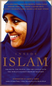 Inside Islam: The Faith, the People and the Conflicts of the World's Fastest Growing Religion - John Miller, Robert D. Kaplan, William T. Vollmann, Karen Armstrong, Bernard Lewis, Geraldine Brooks, Fareed Zakaria, Akbar Ahmed, Huston Smith, Thomas Cleary, Ryszard Kapuściński, V.S. Naipaul, Geneive Abdo, Mark Singer, George C. Wolfe, Michael Wolfe