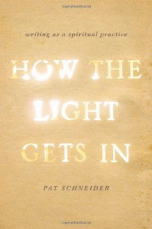 How the Light Gets In: Writing as a Spiritual Practice - Pat Schneider