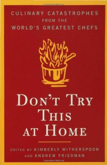 Don't Try This at Home: Culinary Catastrophes from the World's Greatest Chefs - Andrew Friedman,Kimberly Witherspoon