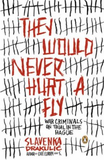 They Would Never Hurt a Fly: War Criminals on Trial in The Hague - Slavenka Drakulić