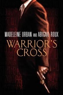 Warrior's Cross - 'Madeleine Urban', 'Abigail Roux'