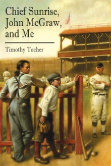 Chief Sunrise, John McGraw, and Me - Timothy Tocher