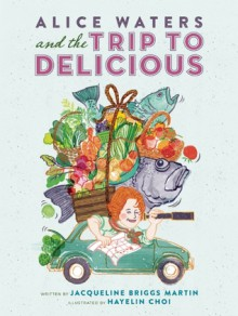 Alice Waters and the Trip to Delicious - Jacqueline Briggs Martin