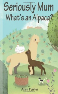 Seriously Mum, What's an Alpaca?: An Adventure in the Frying Pan of Spain - Alan Parks