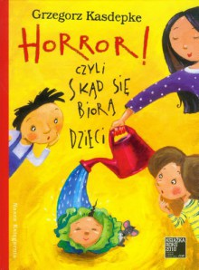 Horror! czyli Skad sie biora dzieci - Kasdepke Grzegorz