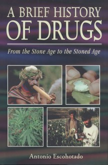 A Brief History of Drugs: From the Stone Age to the Stoned Age - Antonio Escohotado