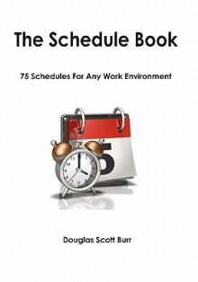 The Schedule Book: 75 Schedules For Any Work Environment - Douglas Scott Burr