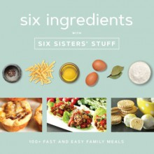 Six Ingredients With Six Sisters' Stuff: 100+ Fast and Easy Family Meals - Six Sisters' Stuff