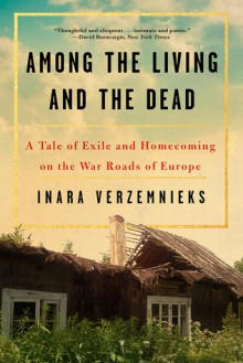 Among the Living and the Dead: A Tale of Exile and Homecoming on the War Roads of Europe - Inara Verzemnieks