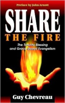 Share The Fire: The Toronto Blessing And Grace Based Evangelism - Guy Chevreau