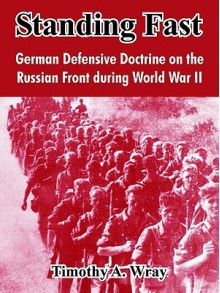 Standing Fast: German Defensive Doctrine on the Russian Front During World War II - Timothy A. Wray