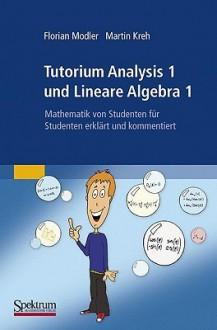 Tutorium Analysis 1 Und Lineare Algebra 1: Mathematik Von Studenten Für Studenten Erklärt Und Kommentiert (German Edition) - Florian Modler, Martin Kreh