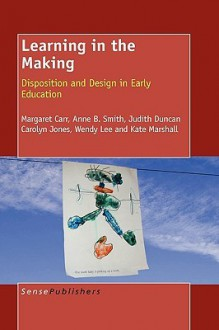 Learning in the Making: Disposition and Design in Early Education - Margaret Carr, Anne B. Smith, Judith Duncan