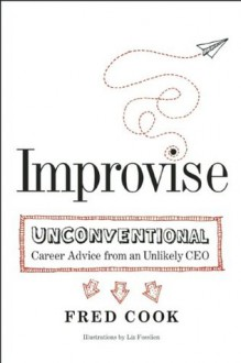 Improvise: Unconventional Career Advice from an Unlikely CEO - Fred Cook
