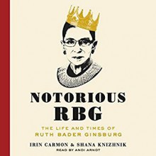 Notorious RBG: The Life and Times of Ruth Bader Ginsburg - Shana Knizhnik, Irin Carmon, Andi Arndt