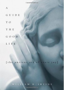 A Guide to the Good Life: The Ancient Art of Stoic Joy - William B. Irvine