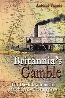 Britannia's Gamble: The Dawlish Chronicles: March 1884 – February 1885 - Antoine Vanner
