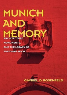 Munich and Memory: Architecture, Monuments, and the Legacy of the Third Reich - Gavriel D. Rosenfeld