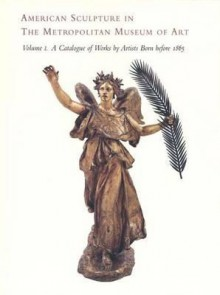 American Sculpture in The Metropolitan Museum of Art: Volume I: A Catalogue of Works by Artists Born before 1865 - Thayer Tolles