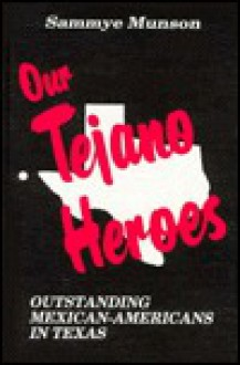 Our Tejano Heroes: Outstanding Mexican-Americans in Texas - Sammye Munson, Edwin M. Eakin