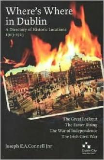 Where's Where in Dublin: A Directory of Historic Locations, 1913-1923 - Joseph E.A. Connell Jr.
