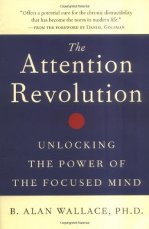 The Attention Revolution: Unlocking the Power of the Focused Mind - B. Alan Wallace, Daniel Goleman