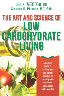 The Art and Science of Low Carbohydrate Living: An Expert Guide to Making the Life-Saving Benefits of Carbohydrate Restriction Sustainable and Enjoyable - Jeff S. Volek, Stephen D. Phinney