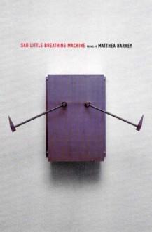 Sad Little Breathing Machine - Matthea Harvey