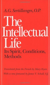 The Intellectual Life: Its Spirit, Conditions, Methods - A.G. Sertillanges