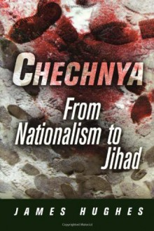 Chechnya: From Nationalism to Jihad (National and Ethnic Conflict in the 21st Century) - James Hughes