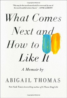 What Comes Next and How to Like It: A Memoir - Abigail Thomas