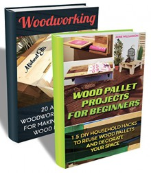 DIY BOX SET 2 In 1. Wood Pallet Projects For Beginners With 15 Household Hacks To Reuse Wood Pallets And 20 Amazing Woodworking Projects For Making Your ... Woodworking, wood pallet furniture) - Micheal Ellis, Anne Williamson