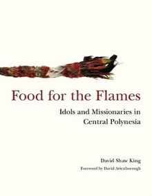Food for the Flames: Idols and Missionaries in Central Polynesia - David Shaw King, David Attenborough