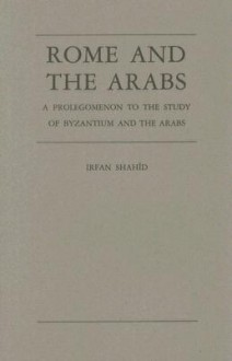 Rome and the Arabs: A Prolegomenon to the Study of Byzantium and the Arabs - Irfan Shahid