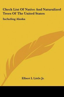 Check List of Native and Naturalized Trees of the United States: Including Alaska - Elbert L. Little