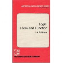 Logic: Form And Function: The Mechanization Of Deductive Reasoning - John Alan Robinson