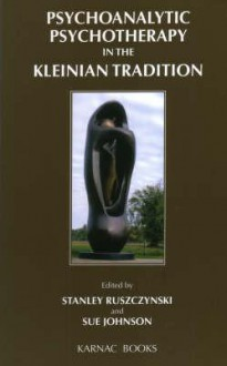 Psychoanalytic Psychotherapy in the Kleinian Tradition - Johnson Ruszczynsk, Johnson Ruszczynsk