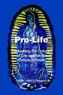 Pro-Life: Defending the Culture of Life Against the Culture of Death - John J. Pasquini