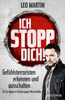 Ich stopp dich!: Gefühlsterroristen erkennen und ausschalten - Ein Ex-Agent im Einsatz gegen Nervenkiller - Leo Martin