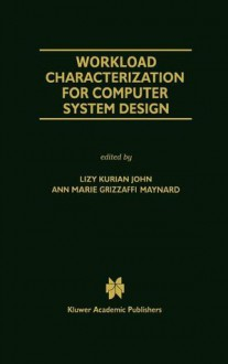 Workload Characterization for Computer System Design (THE KLUWER INTERNATIONAL SERIES IN ENGINEERING AND) (The Springer International Series in Engineering and Computer Science) - Ann Marie Grizzaffi Maynard, John Kurian