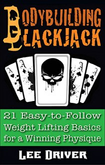 Bodybuilding Blackjack: 21 Easy-to-Follow Weight Lifting Basics for a Winning Physique - Lee Driver