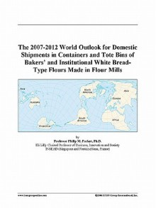 The 2007-2012 World Outlook for Domestic Shipments in Containers and Tote Bins of Bakers' and Institutional White Bread-Type Flours Made in Flour Mill - Icon Group International