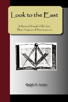 Look to the East - A Revised Ritual of the First Three Degrees of Freemasonry - Ralph, P Lester